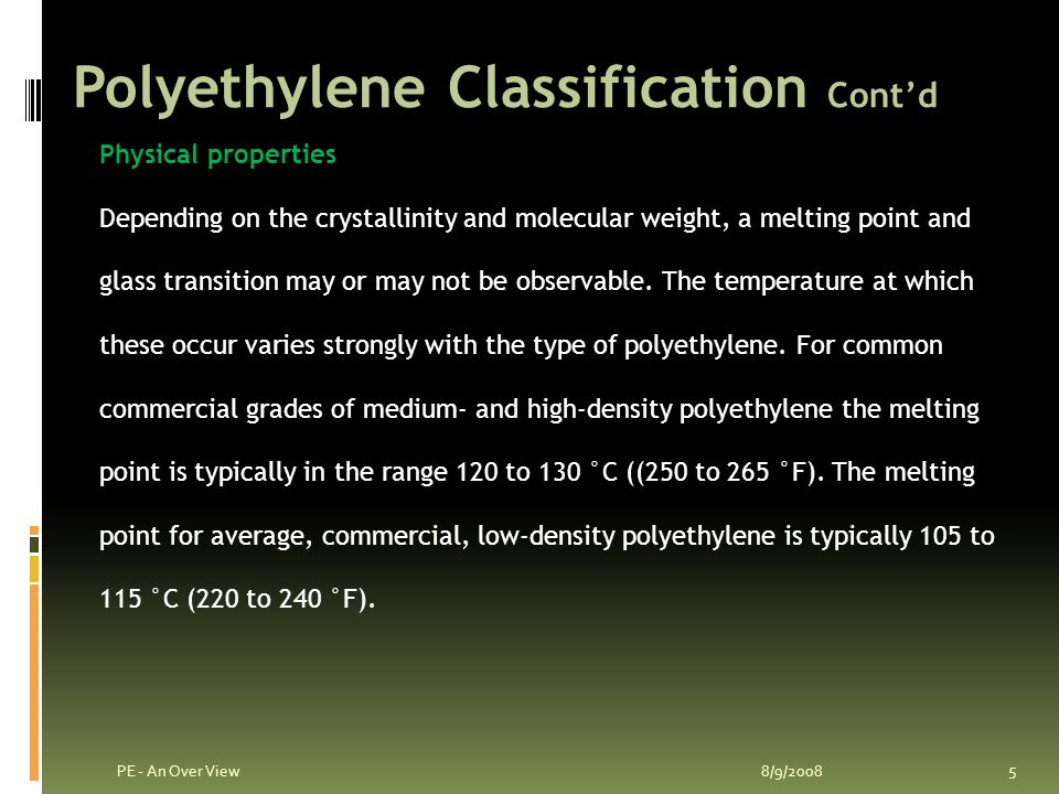 Polyethylene Classification Cont'd 8/9/2008 4 PE - An Over View Ultra high molecular weight polyethylene(UHMWPE) Ultra low molecular weight polyethylene(ULMWPE - PE-WAX) High molecular weight polyethylene(HMWPE) High density polyethylene(HDPE) High density cross-linked polyethylene (HDXLPE) Cross-linked polyethylene(PEX) Medium density polyethylene(MDPE) Low density polyethylene(LDPE) Linear low density polyethylene(LLDPE) Very low density polyethylene(VLDPE)