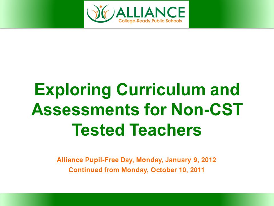 Exploring Curriculum and Assessments for Non-CST Tested Teachers Alliance Pupil-Free Day, Monday, January 9, 2012 Continued from Monday, October 10, 2011