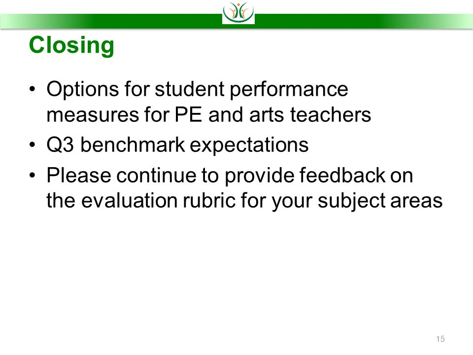 Closing Options for student performance measures for PE and arts teachers Q3 benchmark expectations Please continue to provide feedback on the evaluation rubric for your subject areas 15