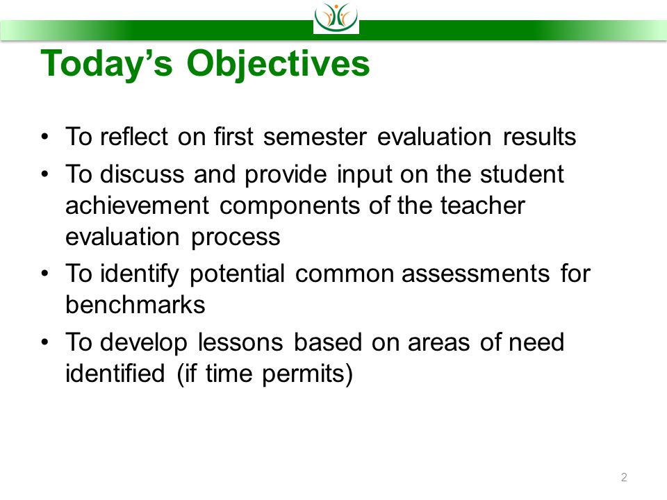 Today's Objectives To reflect on first semester evaluation results To discuss and provide input on the student achievement components of the teacher evaluation process To identify potential common assessments for benchmarks To develop lessons based on areas of need identified (if time permits) 2
