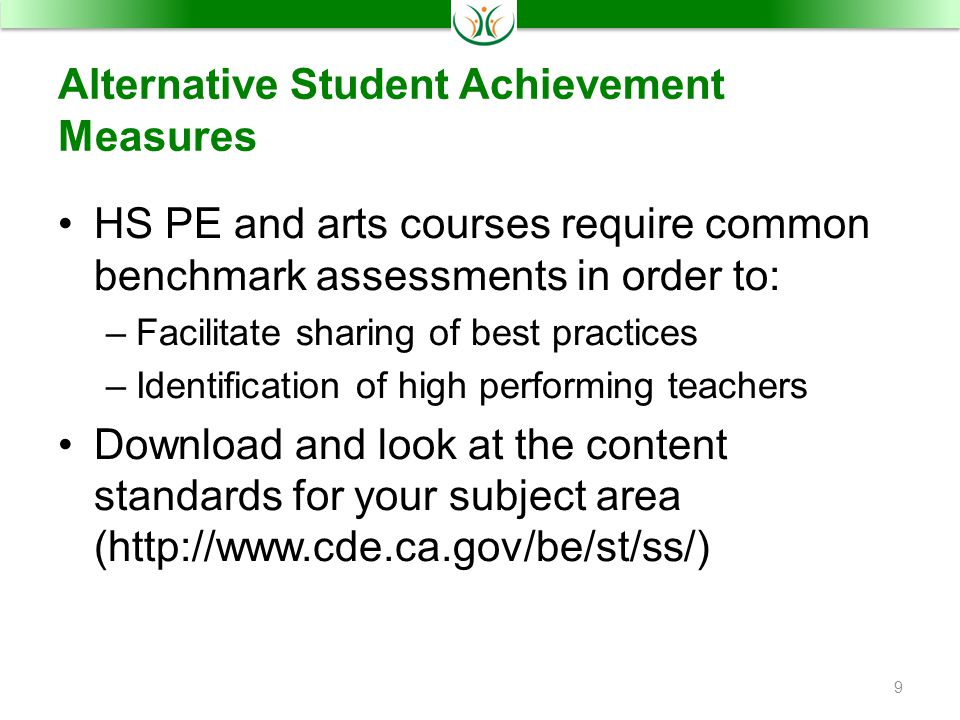 Alternative Student Achievement Measures HS PE and arts courses require common benchmark assessments in order to: –Facilitate sharing of best practices –Identification of high performing teachers Download and look at the content standards for your subject area (http://www.cde.ca.gov/be/st/ss/) 9