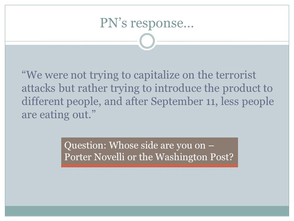 PN's response… We were not trying to capitalize on the terrorist attacks but rather trying to introduce the product to different people, and after September 11, less people are eating out. Question: Whose side are you on – Porter Novelli or the Washington Post