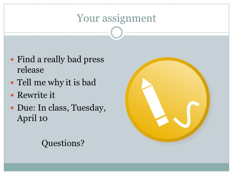 Your assignment Find a really bad press release Tell me why it is bad Rewrite it Due: In class, Tuesday, April 10 Questions