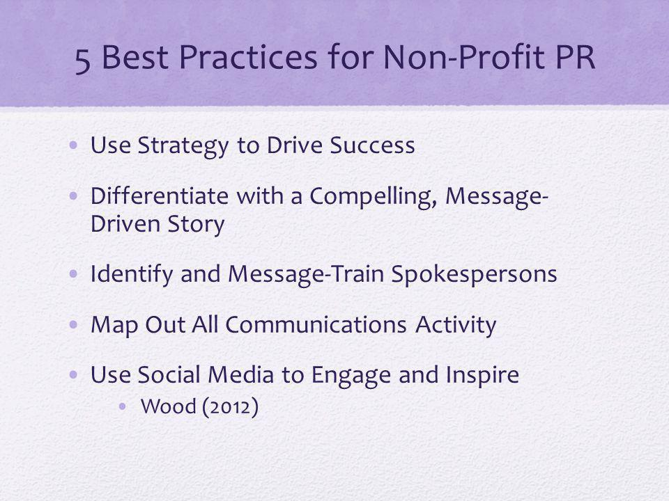 5 Best Practices for Non-Profit PR Use Strategy to Drive Success Differentiate with a Compelling, Message- Driven Story Identify and Message-Train Spokespersons Map Out All Communications Activity Use Social Media to Engage and Inspire Wood (2012)