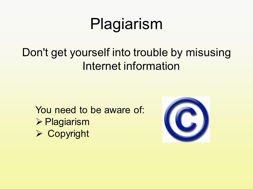 Plagiarism Don t get yourself into trouble by misusing Internet information You need to be aware of:  Plagiarism  Copyright