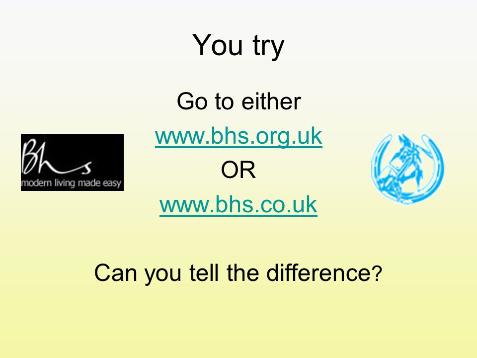 You try Go to either www.bhs.org.uk OR www.bhs.co.uk Can you tell the difference