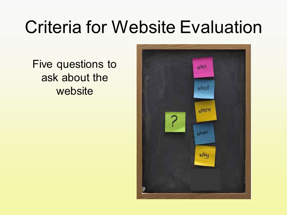 Criteria for Website Evaluation Five questions to ask about the website