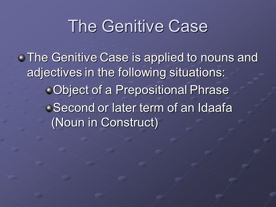 The Genitive Case The Genitive Case is applied to nouns and adjectives in the following situations: Object of a Prepositional Phrase Second or later term of an Idaafa (Noun in Construct)