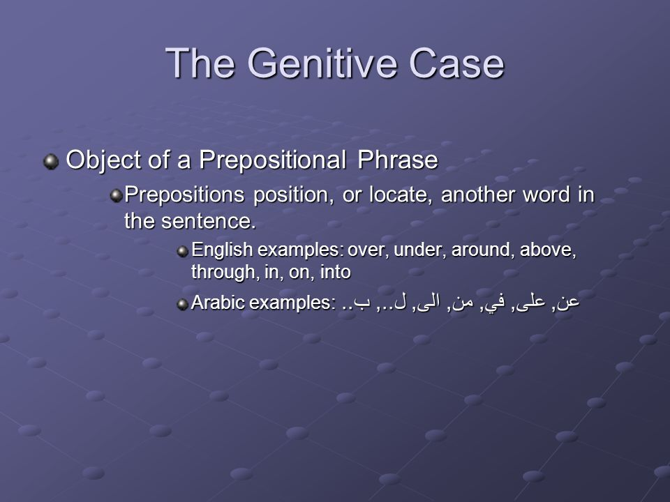 The Genitive Case Object of a Prepositional Phrase Prepositions position, or locate, another word in the sentence.