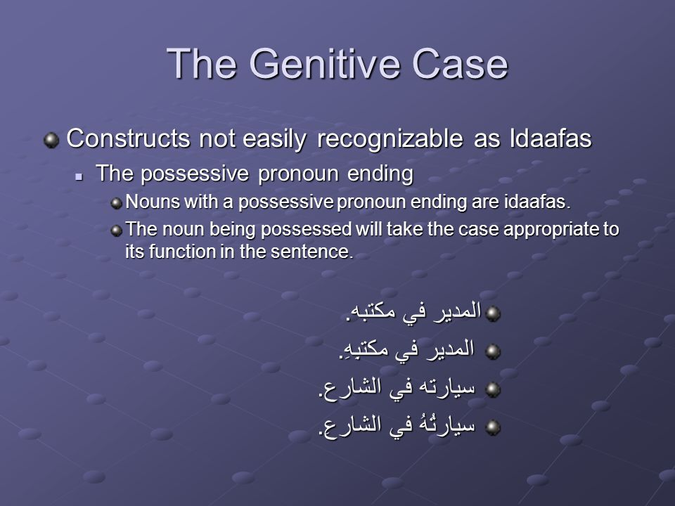 The Genitive Case Constructs not easily recognizable as Idaafas The possessive pronoun ending The possessive pronoun ending Nouns with a possessive pronoun ending are idaafas.