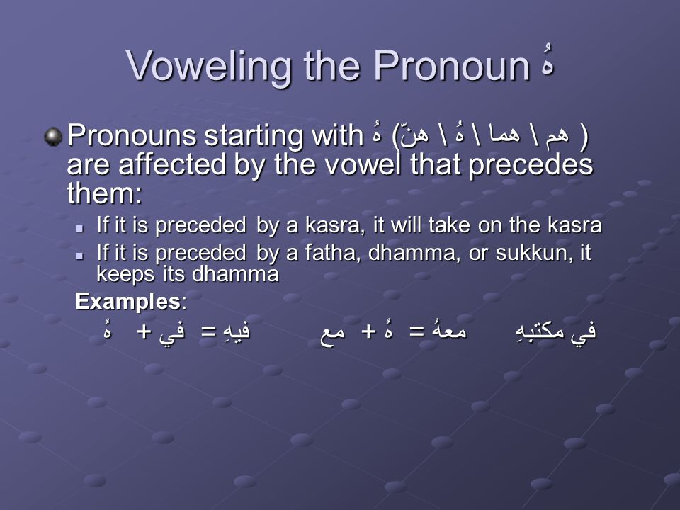 Voweling the Pronoun هُ Pronouns starting with هُ (هم \ هما \ هُ \ هنّ ) are affected by the vowel that precedes them: If it is preceded by a kasra, it will take on the kasra If it is preceded by a kasra, it will take on the kasra If it is preceded by a fatha, dhamma, or sukkun, it keeps its dhamma If it is preceded by a fatha, dhamma, or sukkun, it keeps its dhamma Examples: هُ + في = فيهِ مع + هُ = معهُ في مكتبِِهِ هُ + في = فيهِ مع + هُ = معهُ في مكتبِِهِ