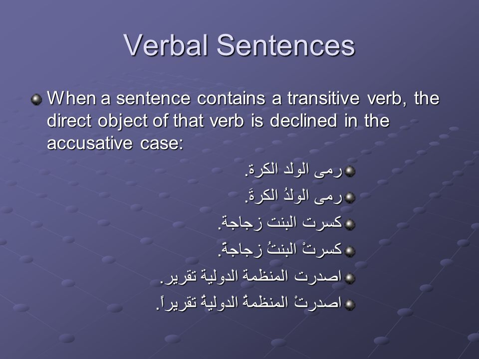 Verbal Sentences When a sentence contains a transitive verb, the direct object of that verb is declined in the accusative case: رمى الولد الكرة.