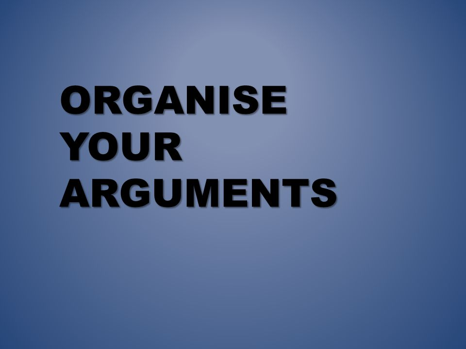 ORGANISE YOUR ARGUMENTS