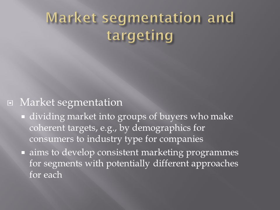  Market segmentation  dividing market into groups of buyers who make coherent targets, e.g., by demographics for consumers to industry type for companies  aims to develop consistent marketing programmes for segments with potentially different approaches for each