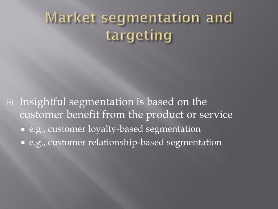  Insightful segmentation is based on the customer benefit from the product or service  e.g., customer loyalty-based segmentation  e.g., customer relationship-based segmentation