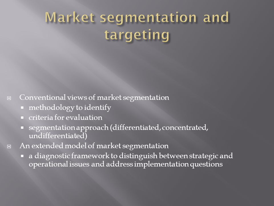  Conventional views of market segmentation  methodology to identify  criteria for evaluation  segmentation approach (differentiated, concentrated, undifferentiated)  An extended model of market segmentation  a diagnostic framework to distinguish between strategic and operational issues and address implementation questions