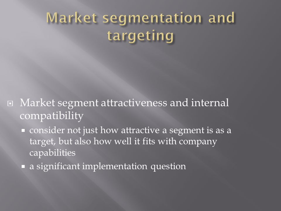  Market segment attractiveness and internal compatibility  consider not just how attractive a segment is as a target, but also how well it fits with company capabilities  a significant implementation question