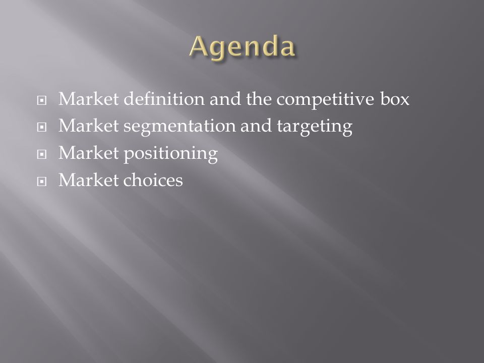  Market definition and the competitive box  Market segmentation and targeting  Market positioning  Market choices