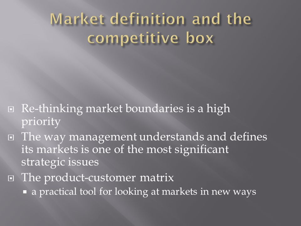  Re-thinking market boundaries is a high priority  The way management understands and defines its markets is one of the most significant strategic issues  The product-customer matrix  a practical tool for looking at markets in new ways