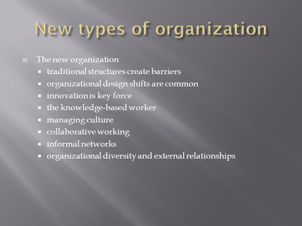  The new organization  traditional structures create barriers  organizational design shifts are common  innovation is key force  the knowledge-based worker  managing culture  collaborative working  informal networks  organizational diversity and external relationships