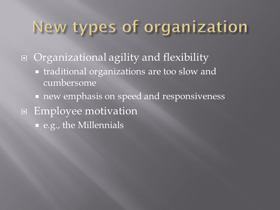  Organizational agility and flexibility  traditional organizations are too slow and cumbersome  new emphasis on speed and responsiveness  Employee motivation  e.g., the Millennials