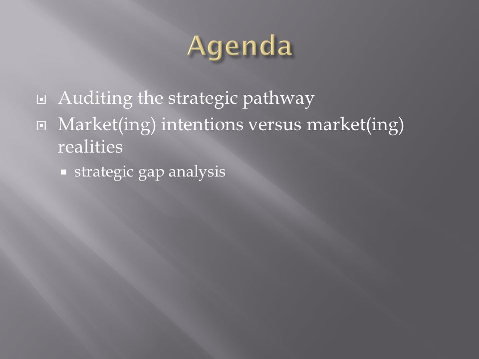  Auditing the strategic pathway  Market(ing) intentions versus market(ing) realities  strategic gap analysis