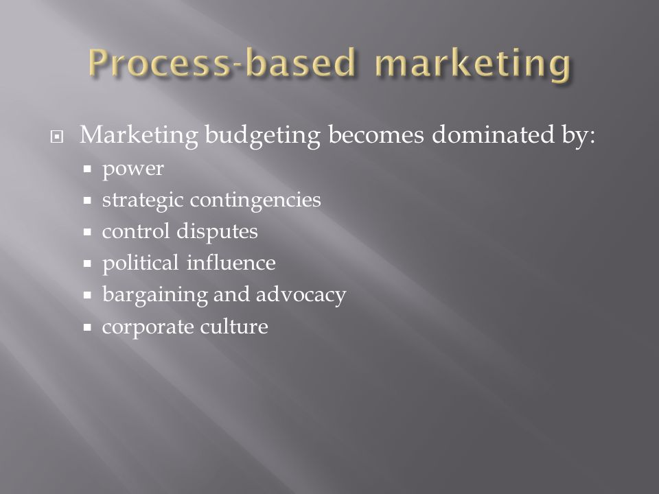  Marketing budgeting becomes dominated by:  power  strategic contingencies  control disputes  political influence  bargaining and advocacy  corporate culture