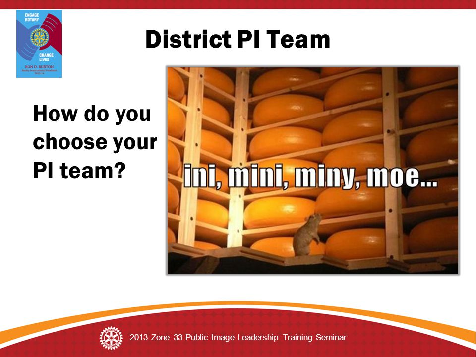 District PI Team 2013 Zone 33 Public Image Leadership Training Seminar How do you choose your PI team