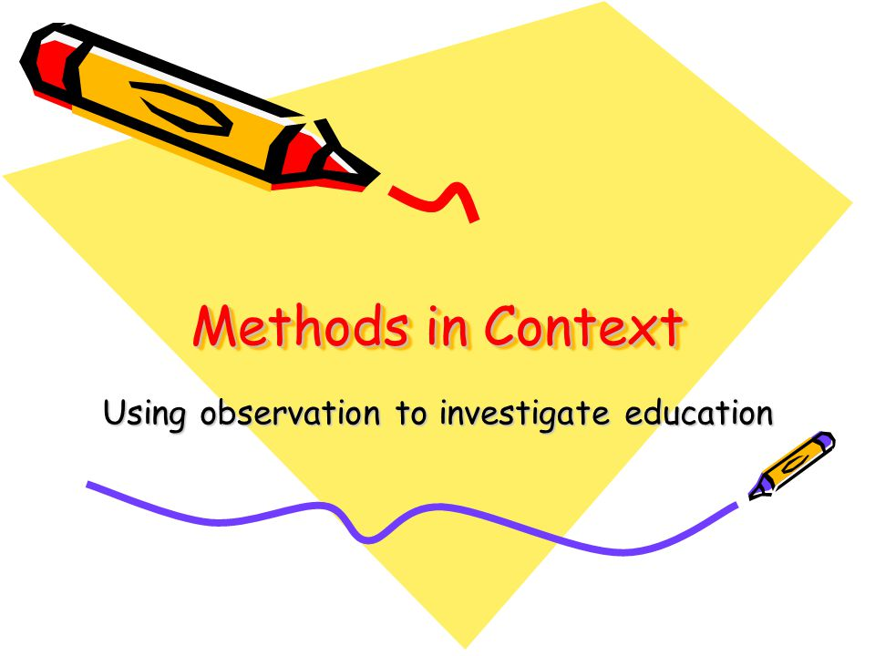 Methods in Context Using observation to investigate education