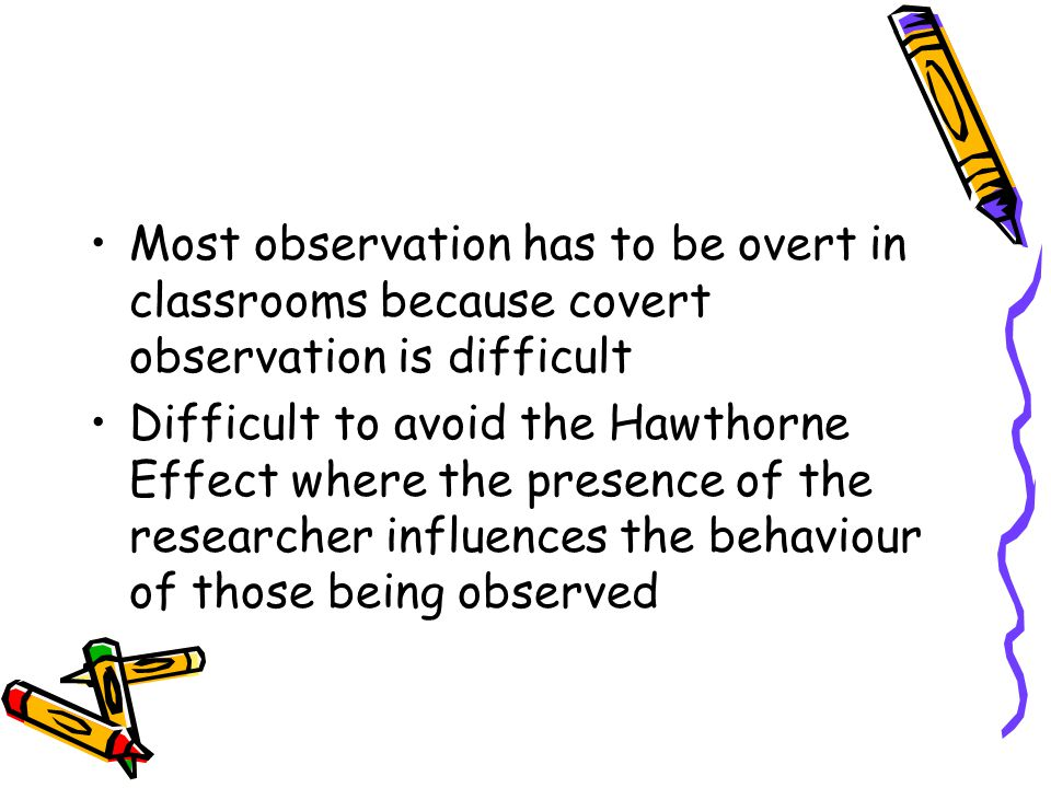 Most observation has to be overt in classrooms because covert observation is difficult Difficult to avoid the Hawthorne Effect where the presence of the researcher influences the behaviour of those being observed