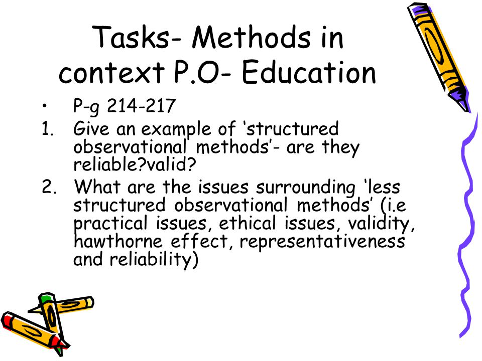 Tasks- Methods in context P.O- Education P-g 214-217 1.Give an example of 'structured observational methods'- are they reliable valid.