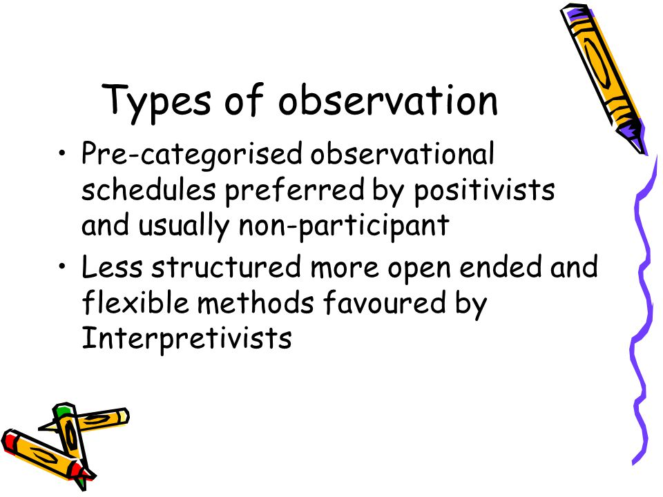 Types of observation Pre-categorised observational schedules preferred by positivists and usually non-participant Less structured more open ended and flexible methods favoured by Interpretivists
