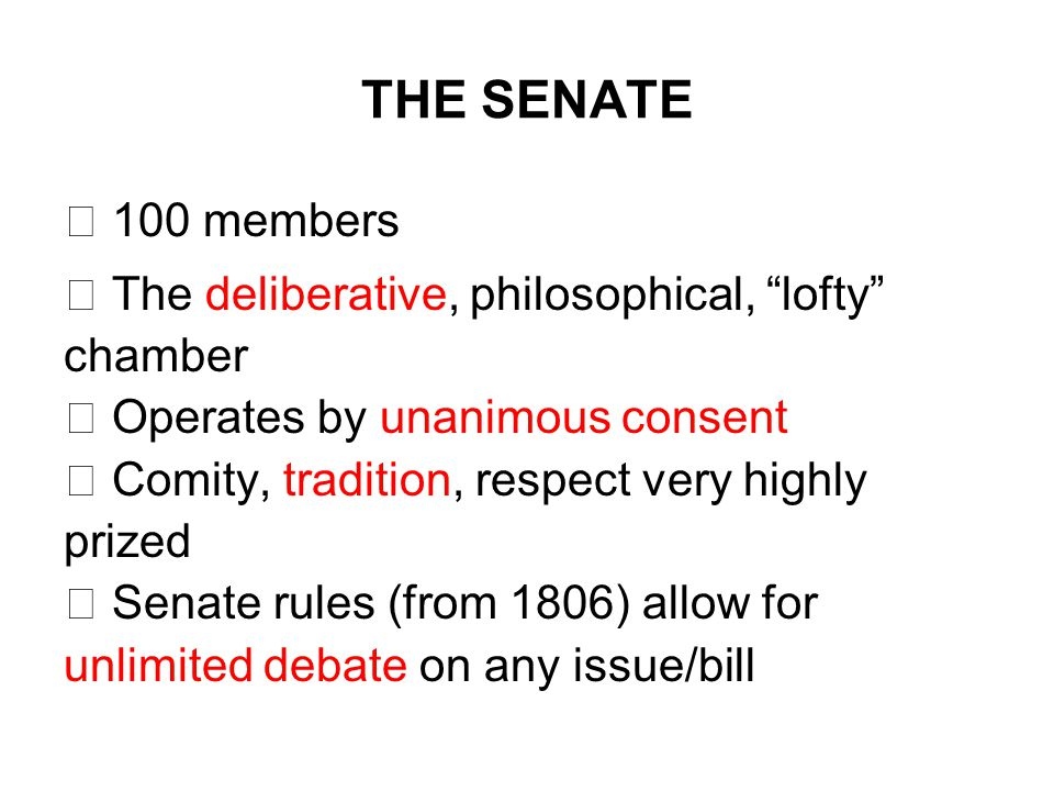 THE SENATE  100 members  The deliberative, philosophical, lofty chamber  Operates by unanimous consent  Comity, tradition, respect very highly prized  Senate rules (from 1806) allow for unlimited debate on any issue/bill