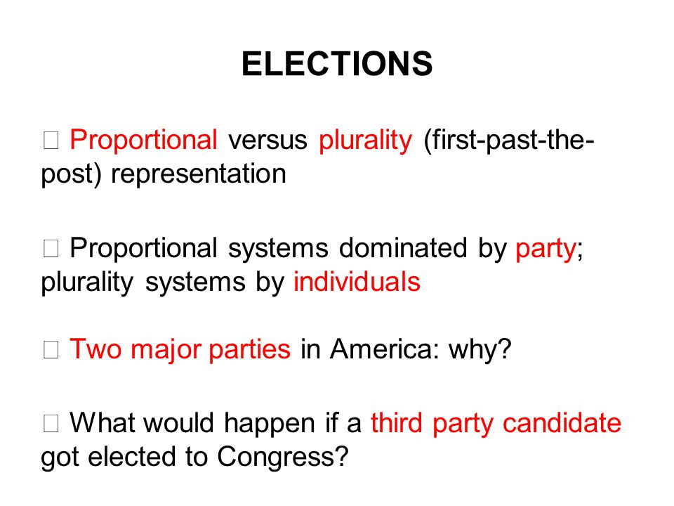 ELECTIONS  Proportional versus plurality (first-past-the- post) representation  Proportional systems dominated by party; plurality systems by individuals  Two major parties in America: why.
