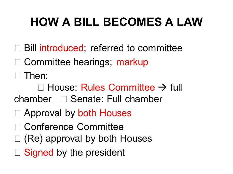 HOW A BILL BECOMES A LAW  Bill introduced; referred to committee  Committee hearings; markup  Then:  House: Rules Committee  full chamber  Senate: Full chamber  Approval by both Houses  Conference Committee  (Re) approval by both Houses  Signed by the president