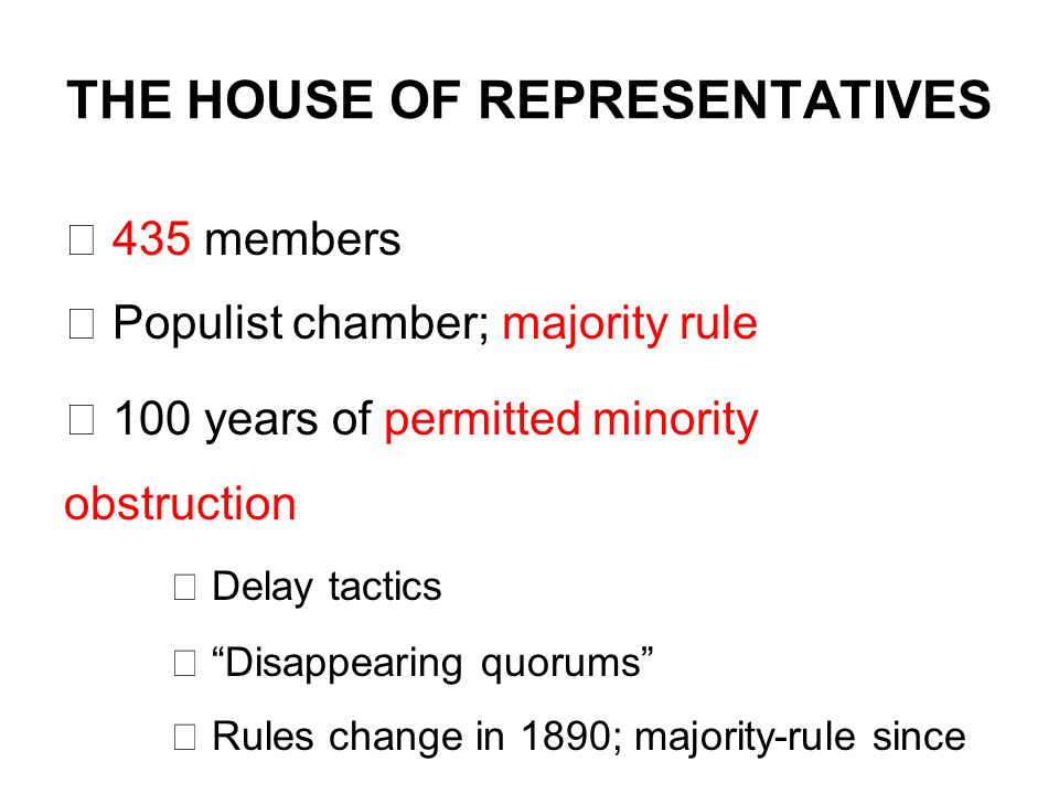 THE HOUSE OF REPRESENTATIVES  435 members  Populist chamber; majority rule  100 years of permitted minority obstruction  Delay tactics  Disappearing quorums  Rules change in 1890; majority-rule since