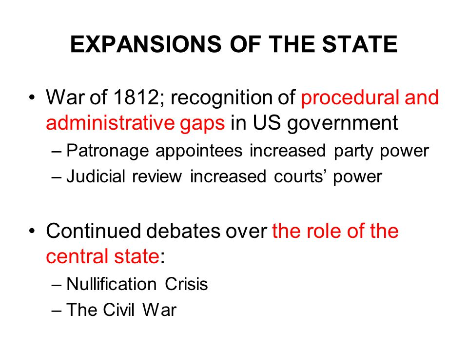 EXPANSIONS OF THE STATE War of 1812; recognition of procedural and administrative gaps in US government –Patronage appointees increased party power –Judicial review increased courts' power Continued debates over the role of the central state: –Nullification Crisis –The Civil War