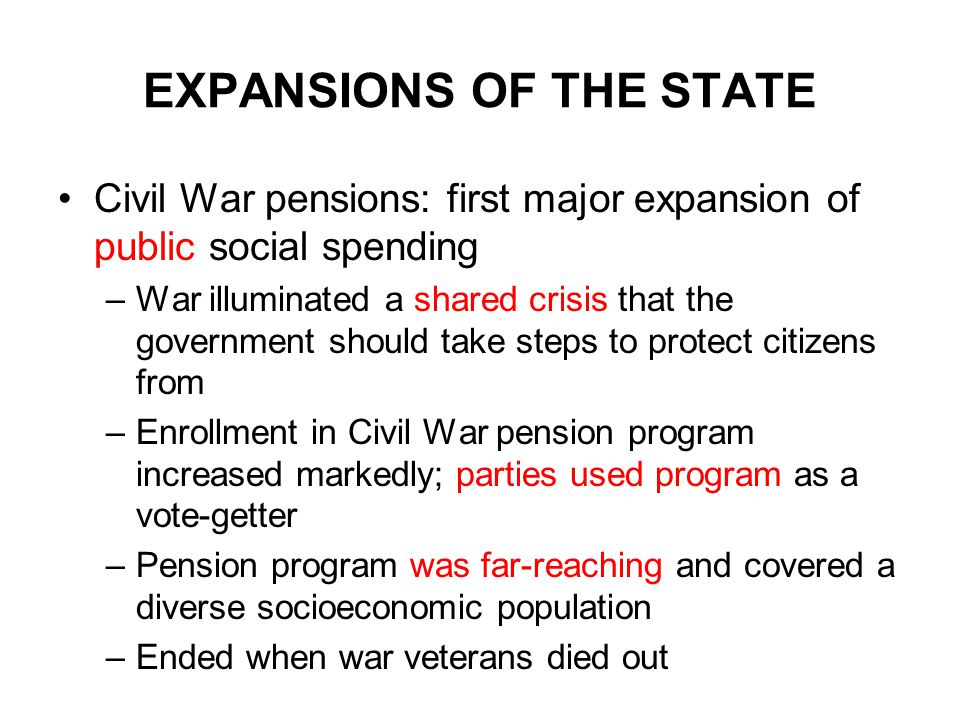 EXPANSIONS OF THE STATE Civil War pensions: first major expansion of public social spending –War illuminated a shared crisis that the government should take steps to protect citizens from –Enrollment in Civil War pension program increased markedly; parties used program as a vote-getter –Pension program was far-reaching and covered a diverse socioeconomic population –Ended when war veterans died out