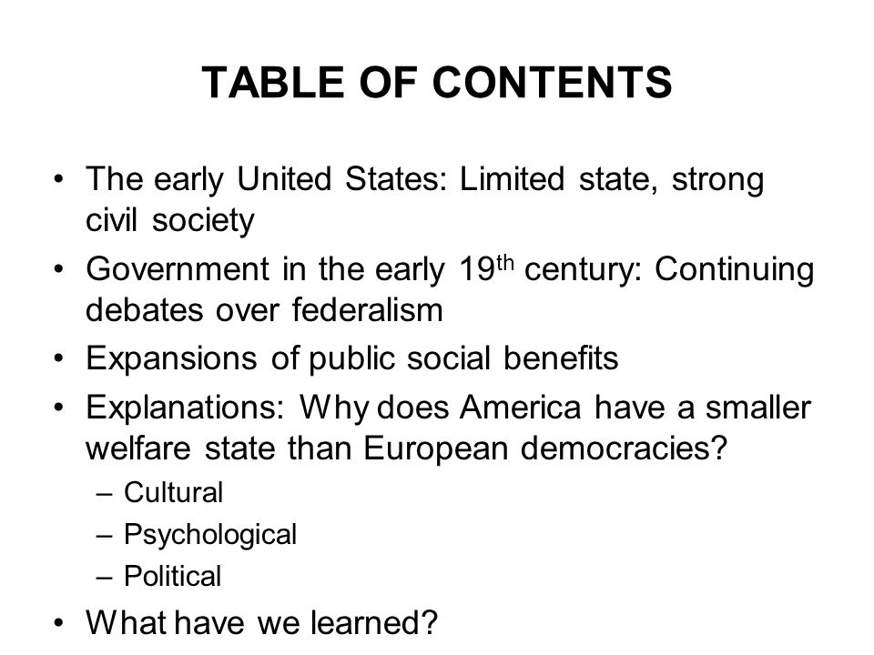 TABLE OF CONTENTS The early United States: Limited state, strong civil society Government in the early 19 th century: Continuing debates over federalism Expansions of public social benefits Explanations: Why does America have a smaller welfare state than European democracies.