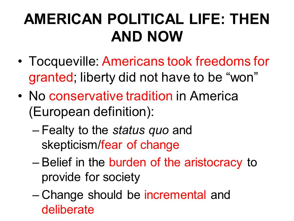 AMERICAN POLITICAL LIFE: THEN AND NOW Tocqueville: Americans took freedoms for granted; liberty did not have to be won No conservative tradition in America (European definition): –Fealty to the status quo and skepticism/fear of change –Belief in the burden of the aristocracy to provide for society –Change should be incremental and deliberate