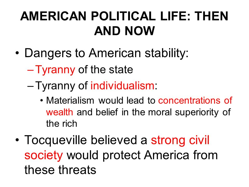 AMERICAN POLITICAL LIFE: THEN AND NOW Dangers to American stability: –Tyranny of the state –Tyranny of individualism: Materialism would lead to concentrations of wealth and belief in the moral superiority of the rich Tocqueville believed a strong civil society would protect America from these threats