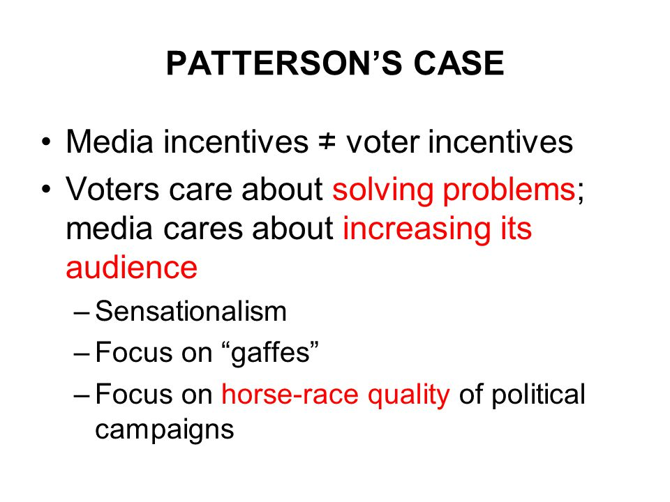 PATTERSON'S CASE Media incentives ≠ voter incentives Voters care about solving problems; media cares about increasing its audience –Sensationalism –Focus on gaffes –Focus on horse-race quality of political campaigns