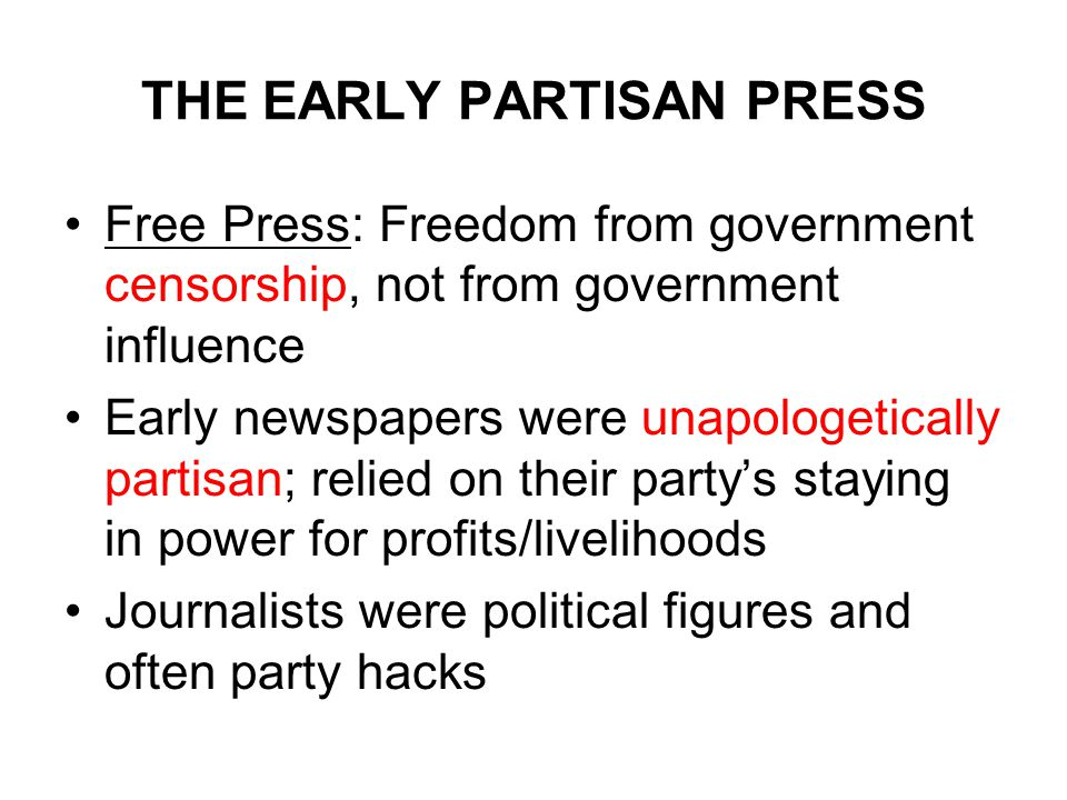 THE EARLY PARTISAN PRESS Free Press: Freedom from government censorship, not from government influence Early newspapers were unapologetically partisan; relied on their party's staying in power for profits/livelihoods Journalists were political figures and often party hacks