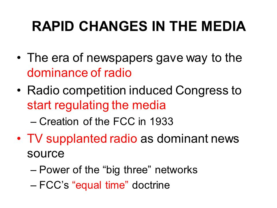 RAPID CHANGES IN THE MEDIA The era of newspapers gave way to the dominance of radio Radio competition induced Congress to start regulating the media –Creation of the FCC in 1933 TV supplanted radio as dominant news source –Power of the big three networks –FCC's equal time doctrine