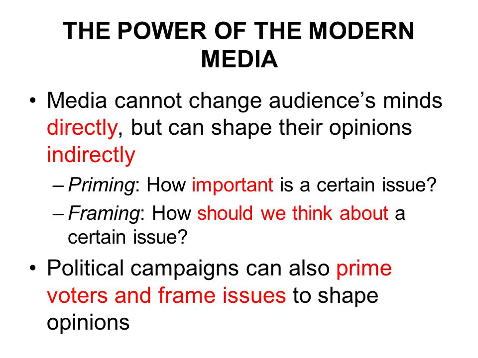 THE POWER OF THE MODERN MEDIA Media cannot change audience's minds directly, but can shape their opinions indirectly –Priming: How important is a certain issue.