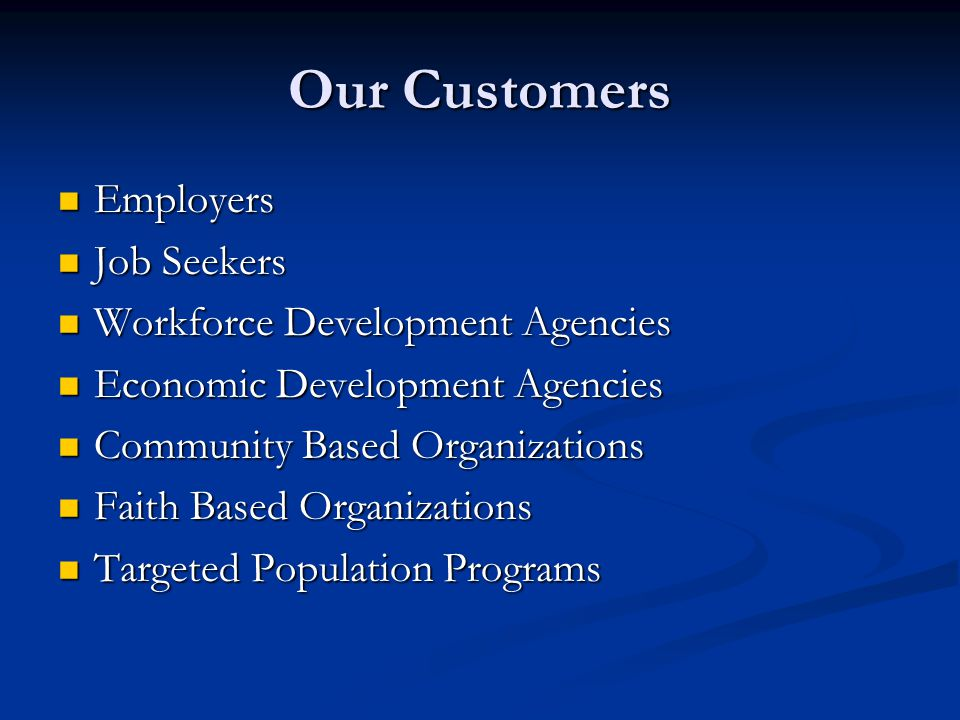 Our Customers Employers Employers Job Seekers Job Seekers Workforce Development Agencies Workforce Development Agencies Economic Development Agencies Economic Development Agencies Community Based Organizations Community Based Organizations Faith Based Organizations Faith Based Organizations Targeted Population Programs Targeted Population Programs