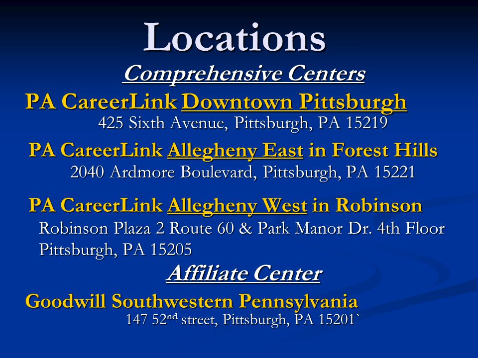 Locations Comprehensive Centers PA CareerLink Downtown Pittsburgh 425 Sixth Avenue, Pittsburgh, PA 15219 PA CareerLink Allegheny East in Forest Hills PA CareerLink Allegheny East in Forest Hills 2040 Ardmore Boulevard, Pittsburgh, PA 15221 PA CareerLink Allegheny West in Robinson PA CareerLink Allegheny West in Robinson Robinson Plaza 2 Route 60 & Park Manor Dr.