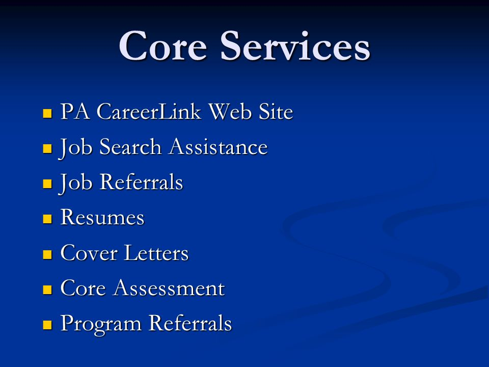 Core Services PA CareerLink Web Site PA CareerLink Web Site Job Search Assistance Job Search Assistance Job Referrals Job Referrals Resumes Resumes Cover Letters Cover Letters Core Assessment Core Assessment Program Referrals Program Referrals