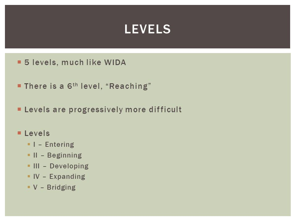  5 levels, much like WIDA  There is a 6 th level, Reaching  Levels are progressively more difficult  Levels  I – Entering  II – Beginning  III – Developing  IV – Expanding  V – Bridging LEVELS