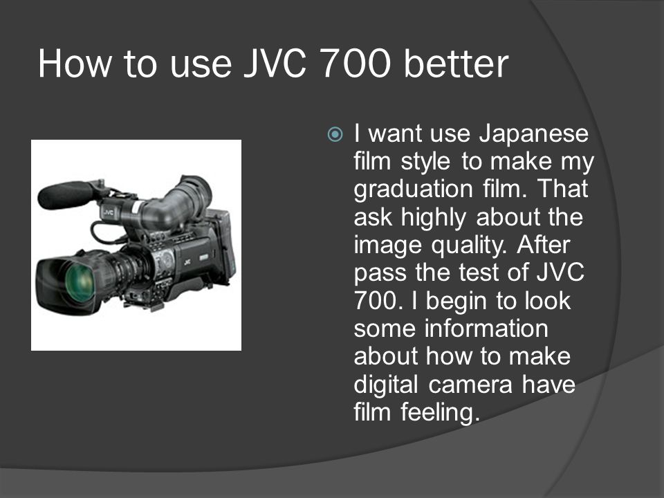 How to use JVC 700 better  I want use Japanese film style to make my graduation film.